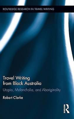 Travel Writing from noir Australia  Utopia Melancholia and Aboriginality by Clarke & Robert