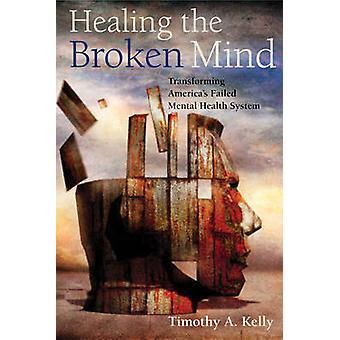 Healing brudt sindet omdanne Amerika mislykkedes Mental sundhedssystem af Kelly & Timothy A.