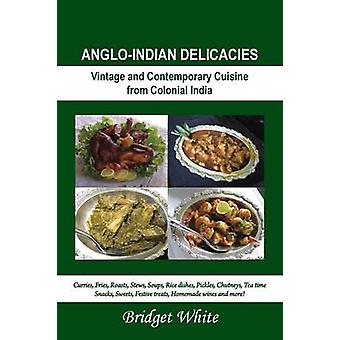 AngloIndian Delicacies Vintage and Contempory Cuisine from Colonial India by White & Bridget