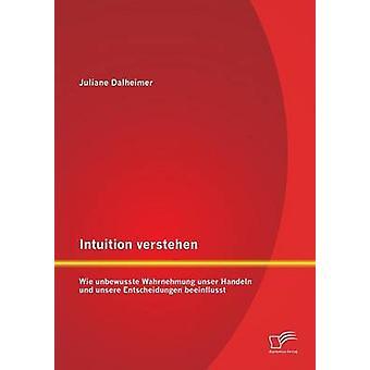 Intuition Verstehen Wie Unbewusste Wahrnehmung Unser Handeln Und Unsere Entscheidungen Beeinflusst av Dalheimer & Juliane