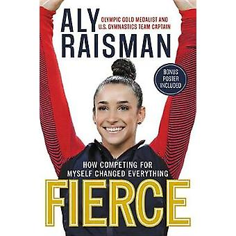 Fierce - How Competing for Myself Changed Everything by Aly Raisman -