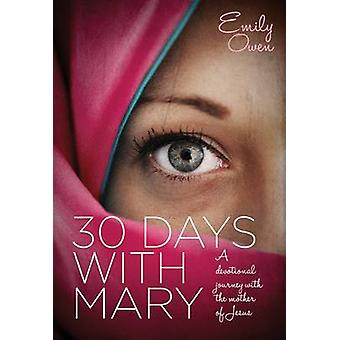 30 Days with Mary - A Devotional Journey with the Mother of Jesus by E