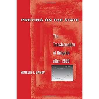 Preying on the State - The Transformation of Bulgaria after 1989 by Ve