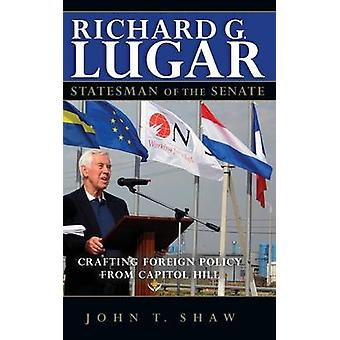 Richard G. Lugar Statesman of the Senate Crafting Foreign Policy from Capitol Hill by Shaw & John T.