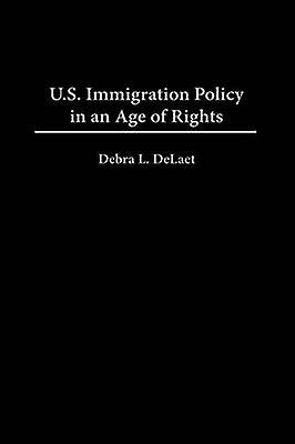 U.S. Immigration Policy in an Age of Rights by DeLaet & Debra L.