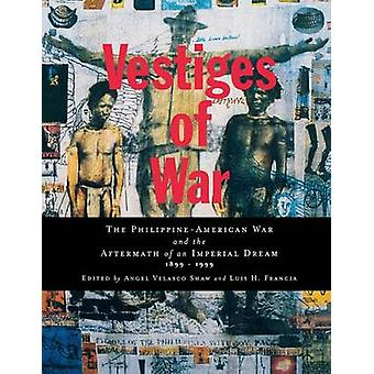 Vestiges of War The PhilippineAmerican War and the Aftermath of an Imperial Dream 18991999 by Shaw & Angel Velasco