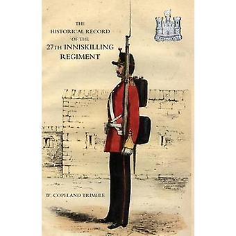 HISTORICAL RECORD OF THE 27TH INNISKILLING REGIMENT From the Period of its Institution as a Volunteer Corps till the Present Time 1876 by Copeland Trimble & W