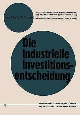 Die industrielle Investitionsentscheidung  Eine theoretische und empirische Untersuchung zum Investitionsverhalten in Industrieunternehmungen by Scheer & AugustWilhelm