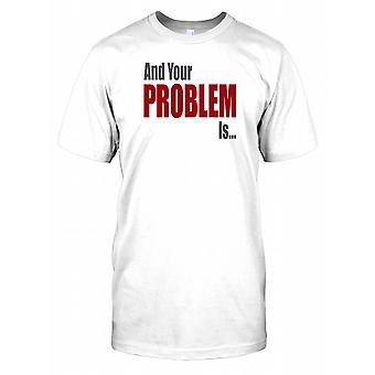 And Your Problem Is... - Funny Quote Mens T Shirt