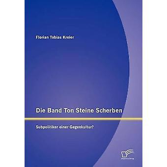 Die Band Ton Steine Scherben Subpolitiker einer Gegenkultur by Kreier & Florian Tobias