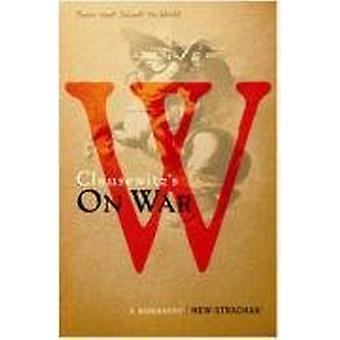 Carl von Clausewitz's On War - A Biography (A Book that Shook the Worl