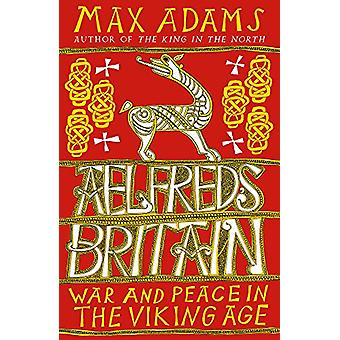 Aelfred's Britain - War and Peace in the Viking Age by Max Adams - 978