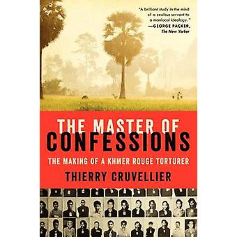 The Master of Confessions - The Making of a Khmer Rouge Torturer by Th