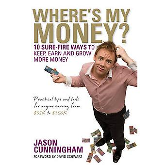 Where's My Money - 10 Sure-Fire Ways to Keep - Earn and Grow More Mone