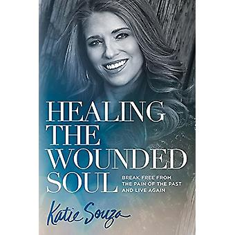 Healing the Wounded Soul - Break Free from the Pain of the Past and Li