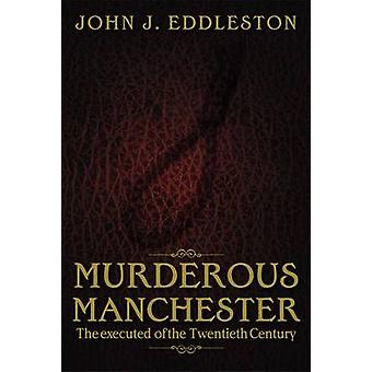 Murderous Manchester - The Executed of the Twentieth Century by John J