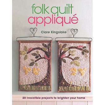Folk Quilt Applique: Irresistible Projects, Clever Techniques