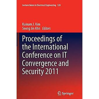 Proceedings of the International Conference on IT Convergence and Security 2011 by Kim & Kuinam J.