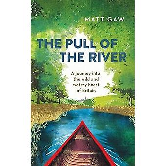 The Pull of the River - A Journey into the Wild and Watery Heart of Br