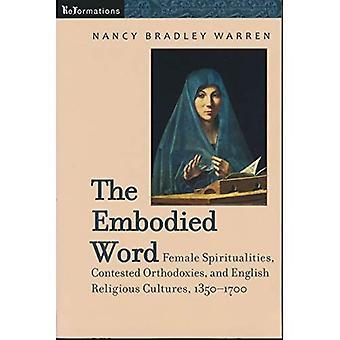 La Palabra encarnada: Espiritualidades femenino, disputado ortodoxias y culturas religiosas inglés, 1350-1700