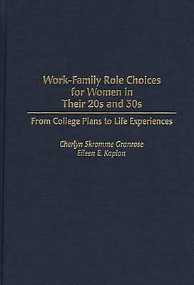 WorkFamily Role Choices for femmes in Their 20s and 30s From College Plans to Life Experiences by Granrose & Cheryl Skromme
