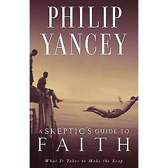A Skeptics Guide to Faith What It Takes to Make the Leap by Yancey & Philip