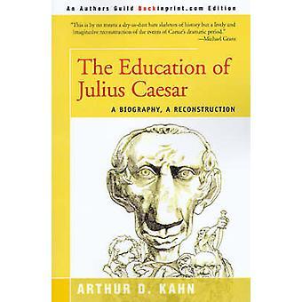 The Education of Julius Caesar A Biography a Reconstruction by Kahn & Arthur D.