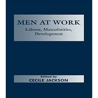 Men at Work Labour Masculinities Development by Jackson & Cecile