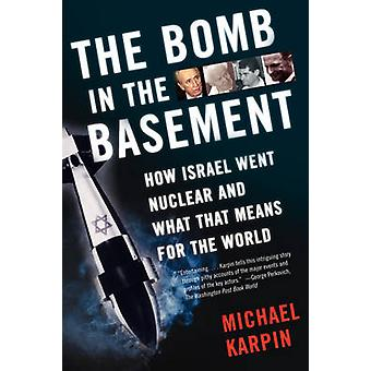 The Bomb in the Basement How Israel Went Nuclear and What That Means for the World by Karpin & Michael