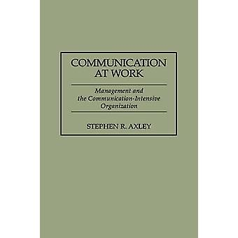 Communication at Work Management and the CommunicationIntensive Organization by Axley & Stephen R.