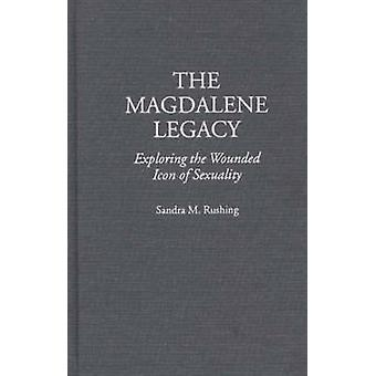 The Magdalene Legacy Exploring the Wounded Icon of Sexuality by Rushing & Sandra M.