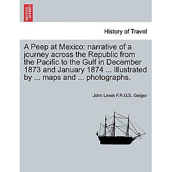 A Peep at Mexico narrative of a journey across the Republic from the Pacific to the Gulf in December 1873 and January 1874 ... Illustrated by ... maps and ... photographs. by Geiger & John Lewis F.R.G.S.