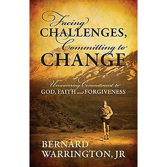 Facing Challenges Committing to Change Unwavering Committment to God Faith and Forgiveness by Warrington Jr & Bernard