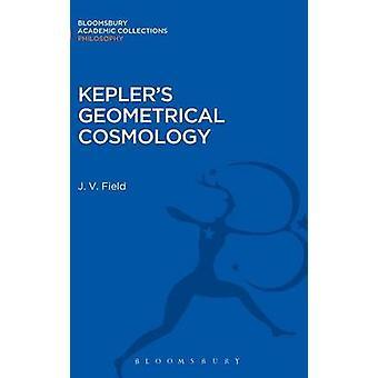 Keplers Geometrical Cosmology by Field & J. V.