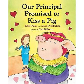 Our Principal Promised to Kiss a Pig by Kalli Dakos - Alicia DesMarte
