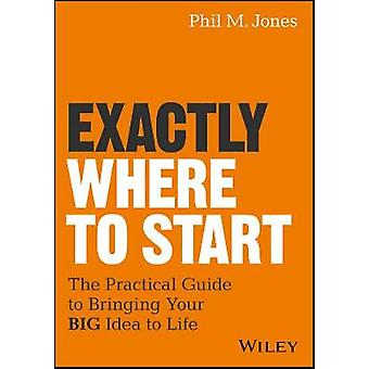 Exactly Where to Start - The Practical Guide to Bringing Your BIG Idea