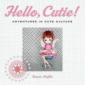 Hello - Cutie! - Adventures in Cute Culture by Pamela Klaffke - 978155