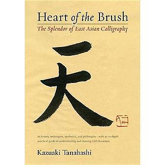 Heart of the Brush - The Splendor of East Asian Calligraphy by Kazuaki