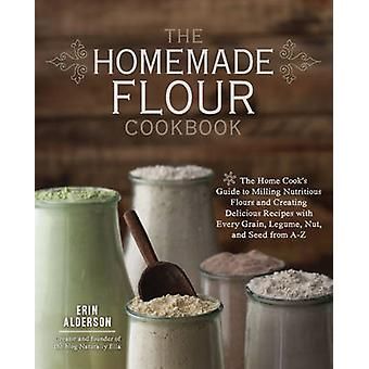 The Homemade Flour Cookbook - The Home Cook's Guide to Milling Nutriti