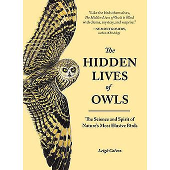 The Hidden Lives of Owls - The Science and Spirit of Nature's Most Elu
