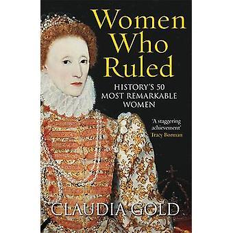 Femmes qui ont régné - de histoire 50 femmes remarquables par Claudia Gold-