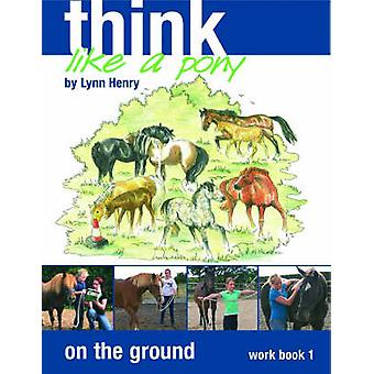 Think Like a Pony on the Ground - Bk. 1 - Work Book by Lynn Henry - 978