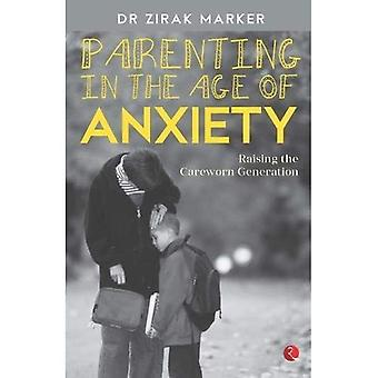 PARENTING IN THE AGE OF ANXIETY: Raising the Careworn Generation