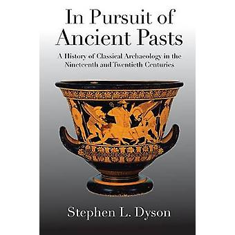 In Pursuit of Ancient Pasts A History of Classical Archaeology in the Nineteenth and Twentieth Centuries by Dyson & Stephen L.