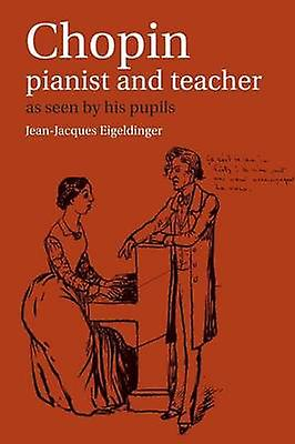 Chopin Pianist and Teacher As Seen by His Pupils by Eigeldinger & Jean Jacques