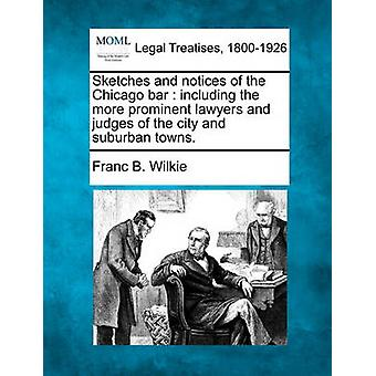 Sketches and notices of the Chicago bar  including the more prominent lawyers and judges of the city and suburban towns. by Wilkie & Franc B.