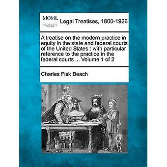 A treatise on the modern practice in equity in the state and federal courts of the United States  with particular reference to the practice in the federal courts ... Volume 1 of 2 by Beach & Charles Fisk