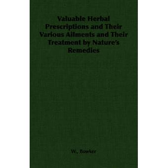 Valuable Herbal Prescriptions and Their Various Ailments and Their Treatment by Natures Remedies by Bowker & W.