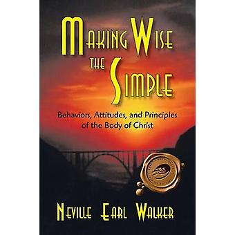 Making Wise the Simple Behavior Attitudes and Principles of the Body of Christ by Walker & Neville Earl