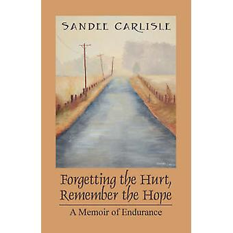 Forgetting the Hurt Remember the Hope  A Memoir of Endurance by Carlisle & Sandee